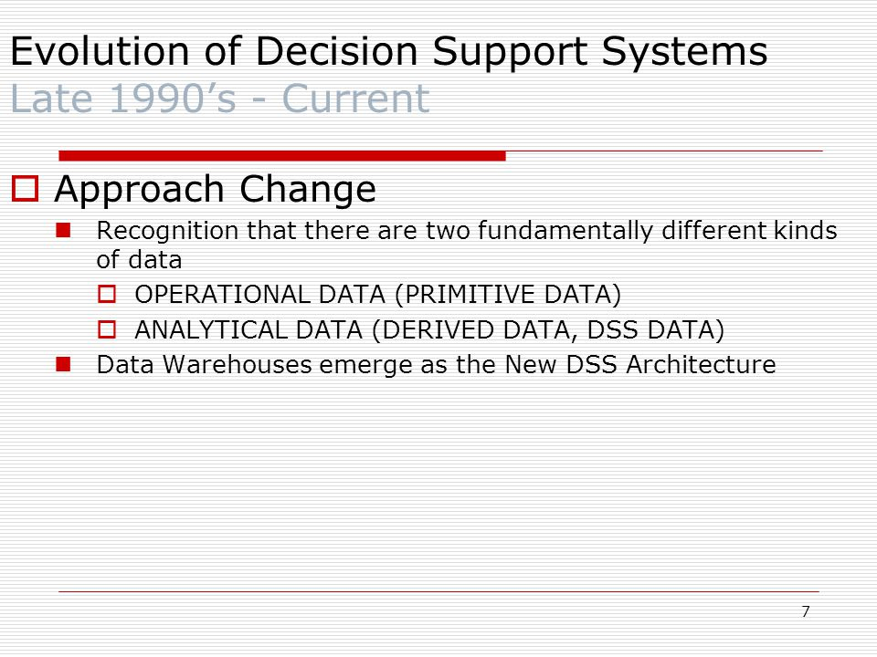 7  Approach Change Recognition that there are two fundamentally different kinds of data  OPERATIONAL DATA (PRIMITIVE DATA)  ANALYTICAL DATA (DERIVED DATA, DSS DATA) Data Warehouses emerge as the New DSS Architecture Evolution of Decision Support Systems Late 1990's - Current
