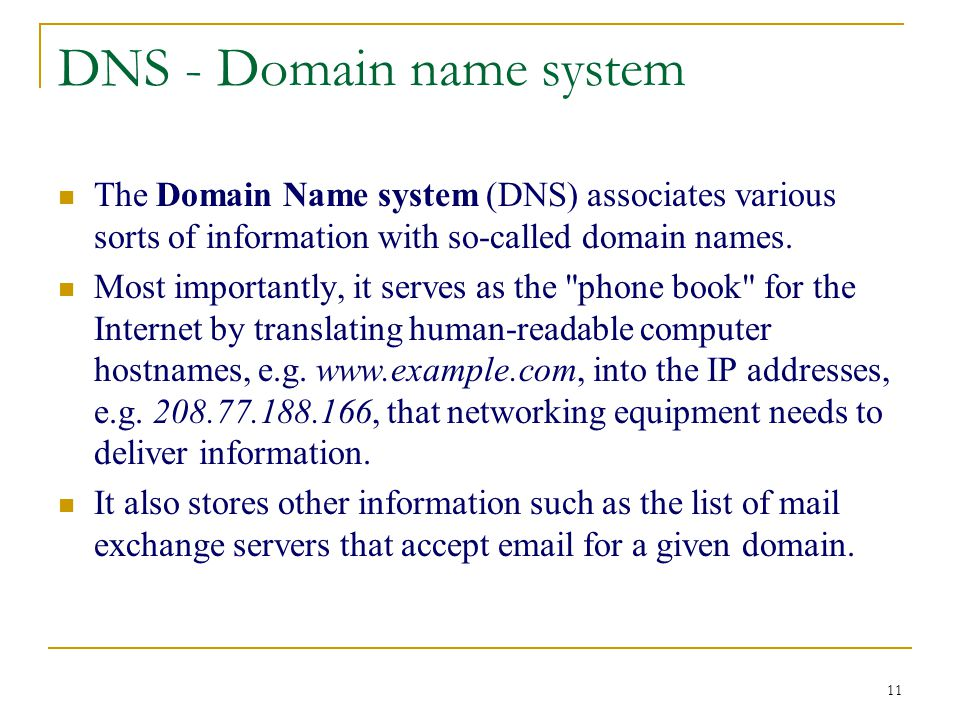 11 DNS - Domain name system The Domain Name system (DNS) associates various sorts of information with so-called domain names.