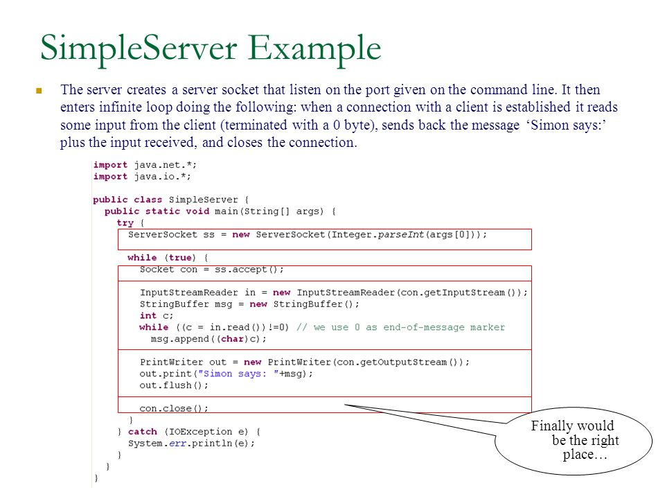 SimpleServer Example The server creates a server socket that listen on the port given on the command line.