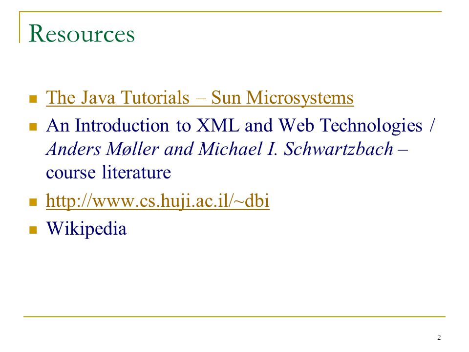 2 Resources The Java Tutorials – Sun Microsystems An Introduction to XML and Web Technologies / Anders Møller and Michael I.