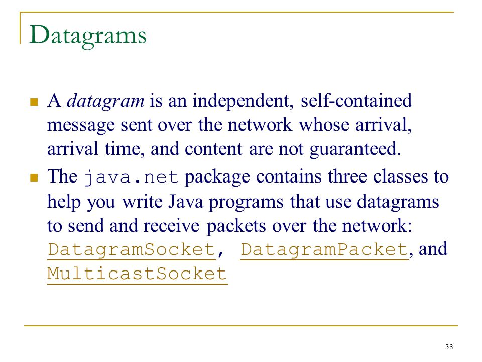 38 Datagrams A datagram is an independent, self-contained message sent over the network whose arrival, arrival time, and content are not guaranteed.