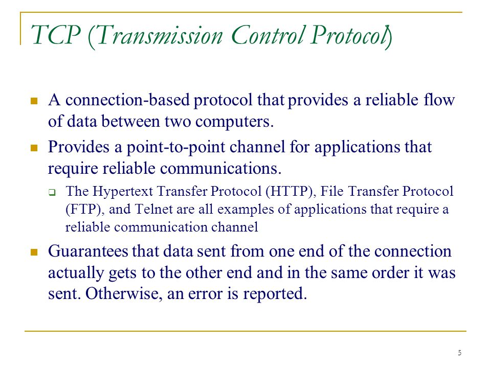 5 TCP (Transmission Control Protocol) A connection-based protocol that provides a reliable flow of data between two computers.