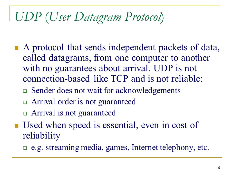 6 UDP (User Datagram Protocol) A protocol that sends independent packets of data, called datagrams, from one computer to another with no guarantees about arrival.