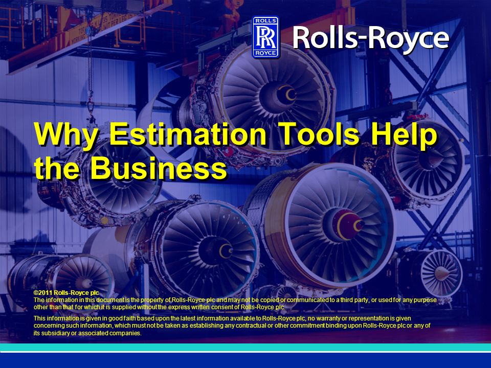©2011 Rolls-Royce plc The information in this document is the property of Rolls-Royce plc and may not be copied or communicated to a third party, or used for any purpose other than that for which it is supplied without the express written consent of Rolls-Royce plc.