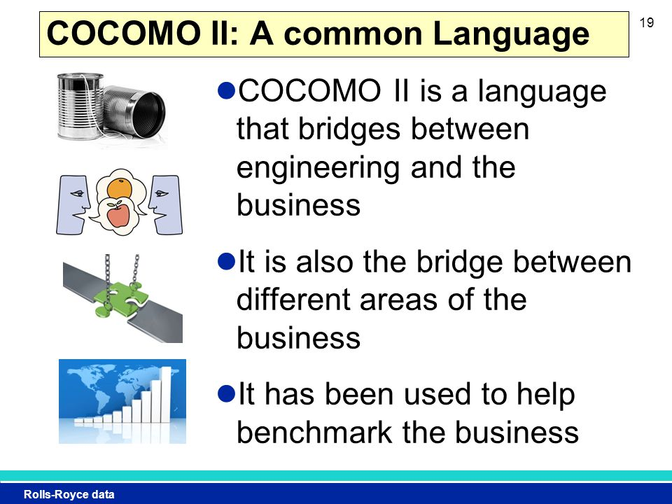 Rolls-Royce data COCOMO II: A common Language COCOMO II is a language that bridges between engineering and the business It is also the bridge between different areas of the business It has been used to help benchmark the business 19