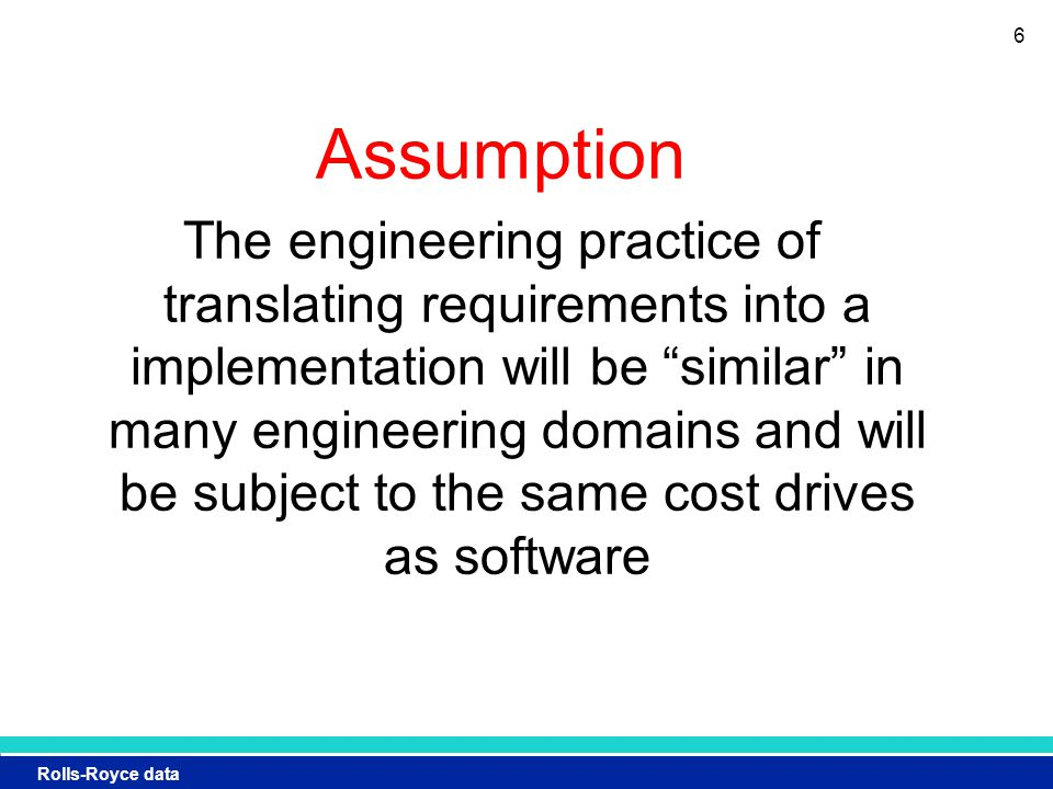 Rolls-Royce data Assumption The engineering practice of translating requirements into a implementation will be similar in many engineering domains and will be subject to the same cost drives as software 6