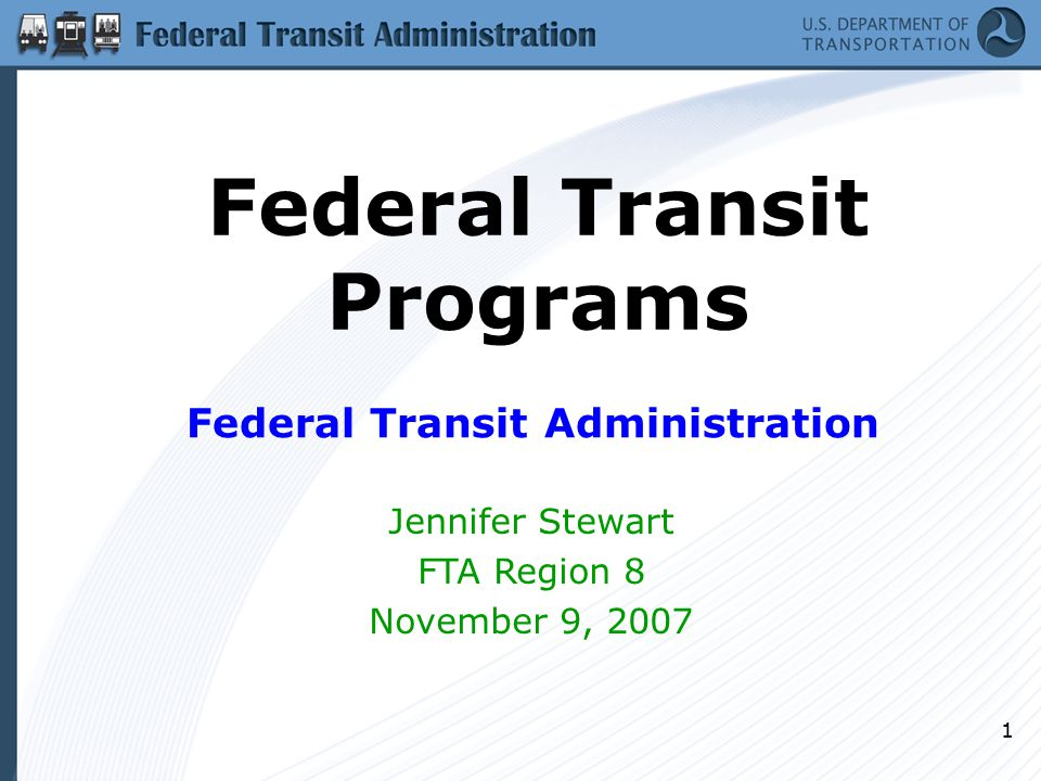 1 Federal Transit Programs Federal Transit Administration Jennifer Stewart FTA Region 8 November 9, 2007