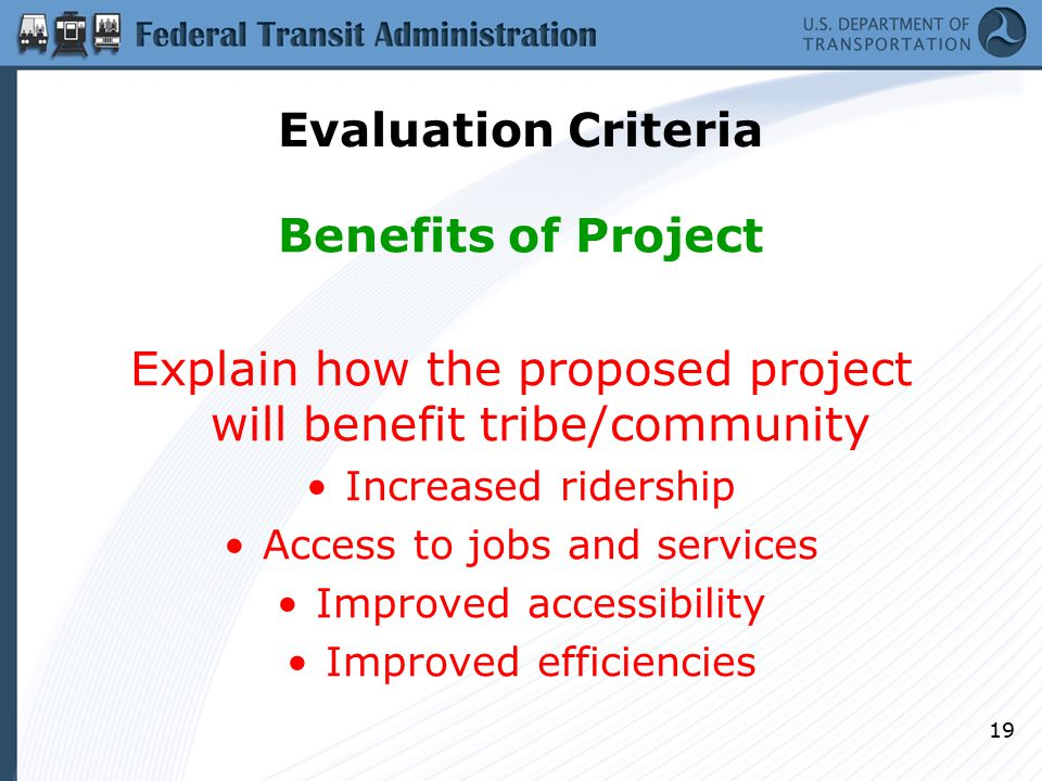 19 Evaluation Criteria Benefits of Project Explain how the proposed project will benefit tribe/community Increased ridership Access to jobs and services Improved accessibility Improved efficiencies