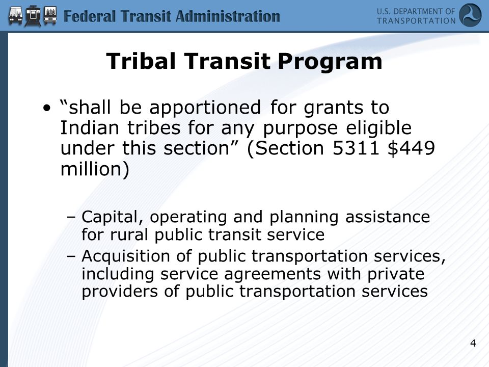 4 Tribal Transit Program shall be apportioned for grants to Indian tribes for any purpose eligible under this section (Section 5311 $449 million) –Capital, operating and planning assistance for rural public transit service –Acquisition of public transportation services, including service agreements with private providers of public transportation services