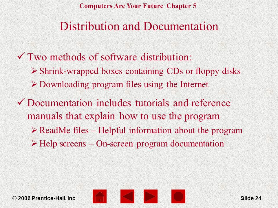 Computers Are Your Future Chapter 5 © 2006 Prentice-Hall, IncSlide 24 Distribution and Documentation Two methods of software distribution:  Shrink-wrapped boxes containing CDs or floppy disks  Downloading program files using the Internet Documentation includes tutorials and reference manuals that explain how to use the program  ReadMe files – Helpful information about the program  Help screens – On-screen program documentation