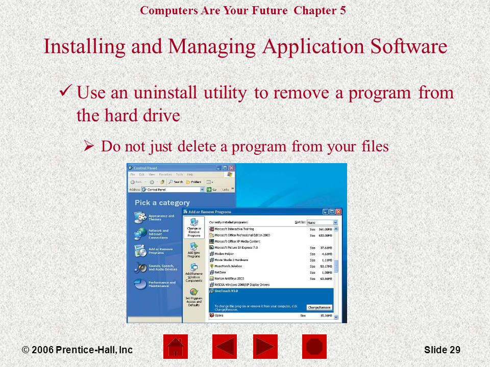 Computers Are Your Future Chapter 5 © 2006 Prentice-Hall, IncSlide 29 Installing and Managing Application Software üUse an uninstall utility to remove a program from the hard drive  Do not just delete a program from your files