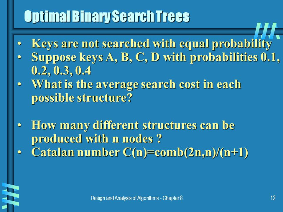 Design and Analysis of Algorithms - Chapter 812 Optimal Binary Search Trees Keys are not searched with equal probabilityKeys are not searched with equal probability Suppose keys A, B, C, D with probabilities 0.1, 0.2, 0.3, 0.4Suppose keys A, B, C, D with probabilities 0.1, 0.2, 0.3, 0.4 What is the average search cost in each possible structure What is the average search cost in each possible structure.