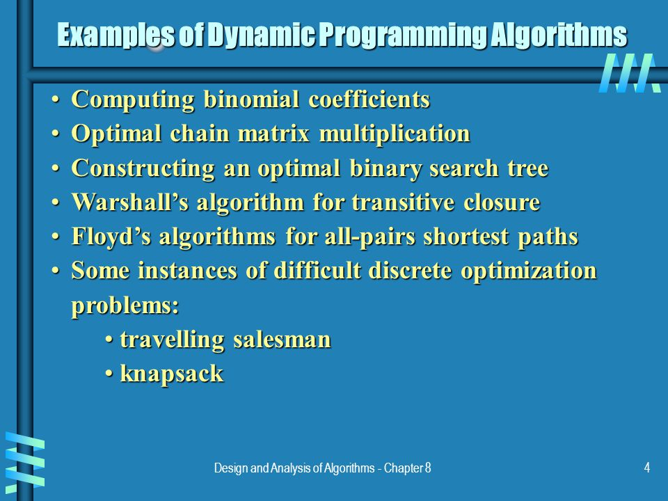 Design and Analysis of Algorithms - Chapter 84 Examples of Dynamic Programming Algorithms Computing binomial coefficientsComputing binomial coefficients Optimal chain matrix multiplicationOptimal chain matrix multiplication Constructing an optimal binary search treeConstructing an optimal binary search tree Warshall's algorithm for transitive closureWarshall's algorithm for transitive closure Floyd's algorithms for all-pairs shortest pathsFloyd's algorithms for all-pairs shortest paths Some instances of difficult discrete optimization problems:Some instances of difficult discrete optimization problems: travelling salesman travelling salesman knapsack knapsack