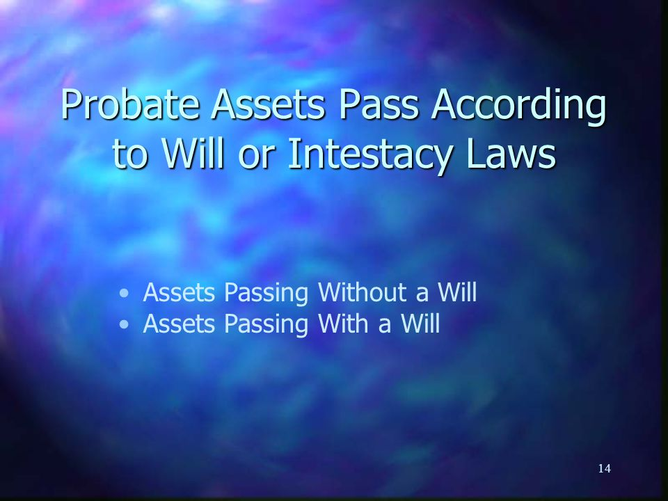 14 Probate Assets Pass According to Will or Intestacy Laws Assets Passing Without a Will Assets Passing With a Will