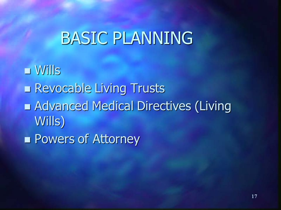 17 BASIC PLANNING n Wills n Revocable Living Trusts n Advanced Medical Directives (Living Wills) n Powers of Attorney