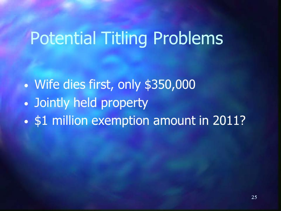 25 Potential Titling Problems Wife dies first, only $350,000 Jointly held property $1 million exemption amount in 2011