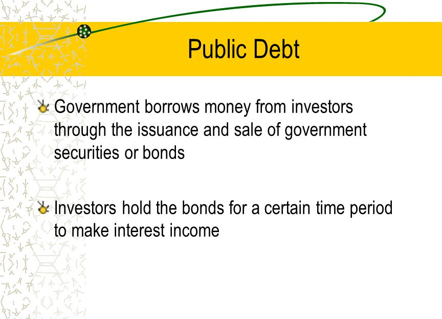Public Debt Government borrows money from investors through the issuance and sale of government securities or bonds Investors hold the bonds for a certain time period to make interest income