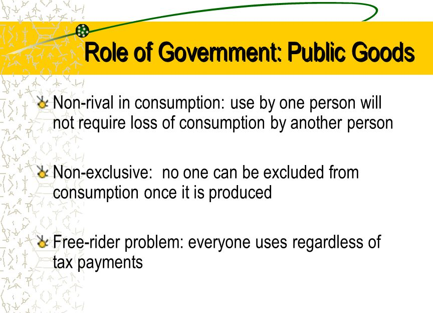 Role of Government: Public Goods Non-rival in consumption: use by one person will not require loss of consumption by another person Non-exclusive: no one can be excluded from consumption once it is produced Free-rider problem: everyone uses regardless of tax payments