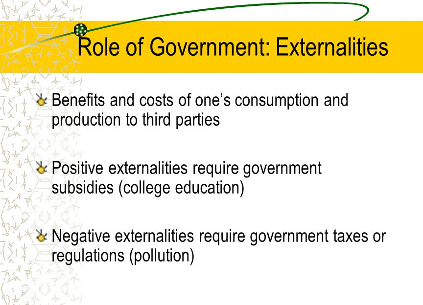 Role of Government: Externalities Benefits and costs of one's consumption and production to third parties Positive externalities require government subsidies (college education) Negative externalities require government taxes or regulations (pollution)