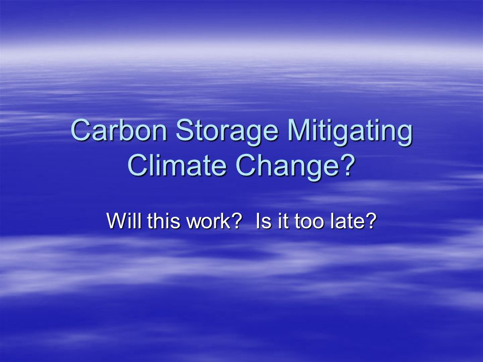 Carbon Storage Mitigating Climate Change Will this work Is it too late
