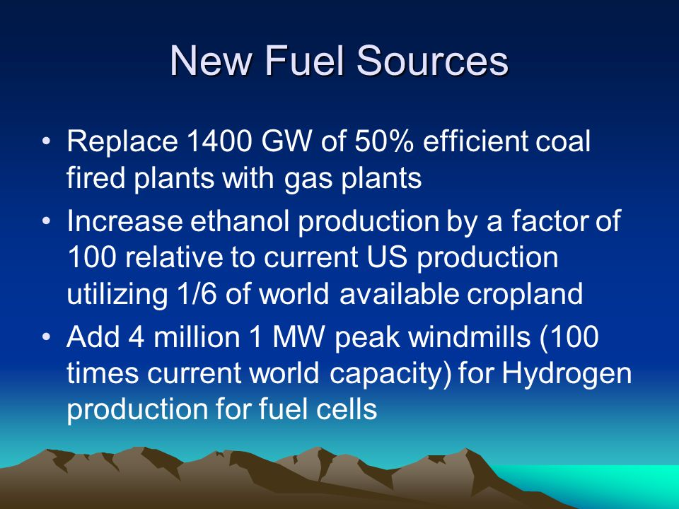 New Fuel Sources Replace 1400 GW of 50% efficient coal fired plants with gas plants Increase ethanol production by a factor of 100 relative to current US production utilizing 1/6 of world available cropland Add 4 million 1 MW peak windmills (100 times current world capacity) for Hydrogen production for fuel cells