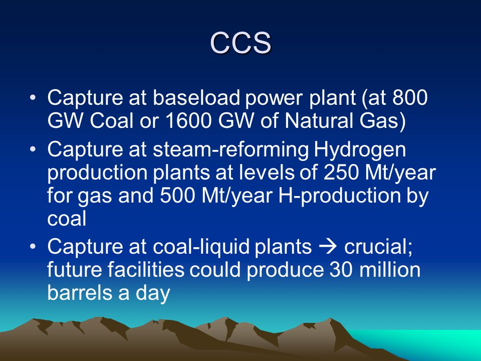 CCS Capture at baseload power plant (at 800 GW Coal or 1600 GW of Natural Gas) Capture at steam-reforming Hydrogen production plants at levels of 250 Mt/year for gas and 500 Mt/year H-production by coal Capture at coal-liquid plants  crucial; future facilities could produce 30 million barrels a day
