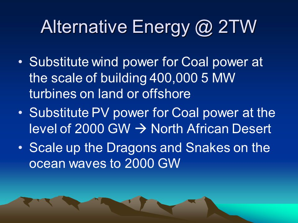 Alternative 2TW Substitute wind power for Coal power at the scale of building 400,000 5 MW turbines on land or offshore Substitute PV power for Coal power at the level of 2000 GW  North African Desert Scale up the Dragons and Snakes on the ocean waves to 2000 GW