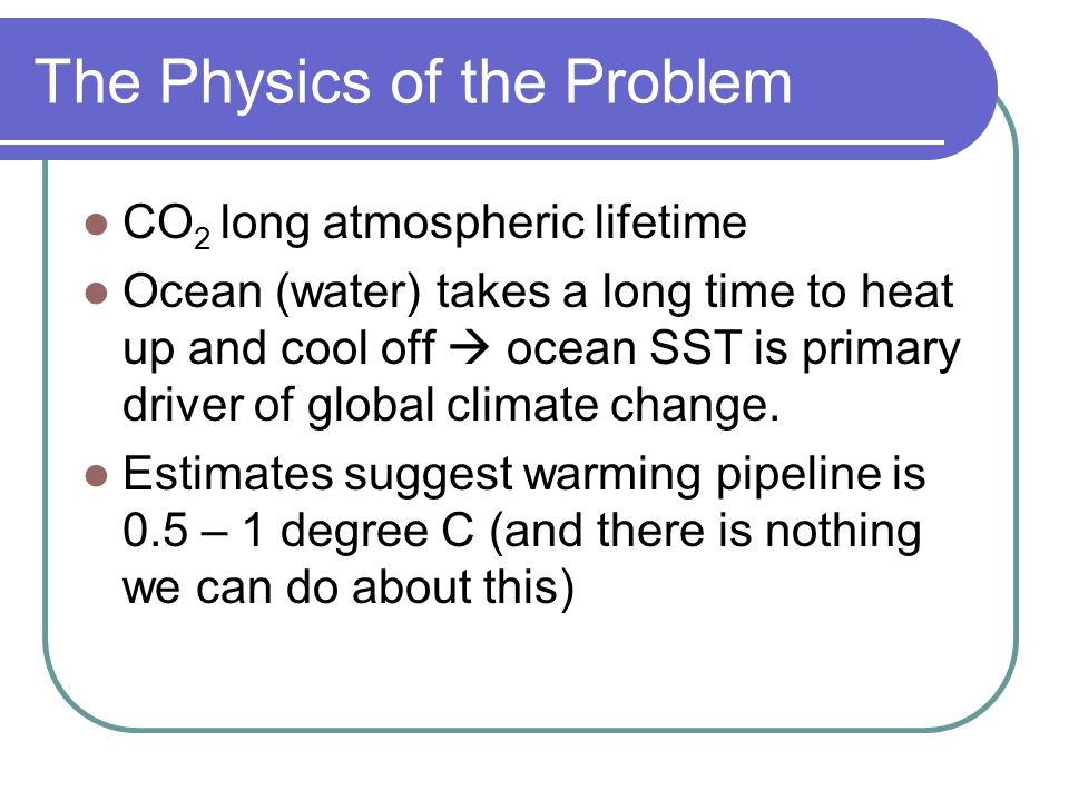 The Physics of the Problem CO 2 long atmospheric lifetime Ocean (water) takes a long time to heat up and cool off  ocean SST is primary driver of global climate change.
