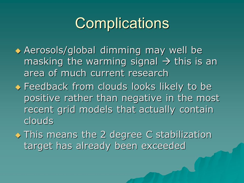 Complications  Aerosols/global dimming may well be masking the warming signal  this is an area of much current research  Feedback from clouds looks likely to be positive rather than negative in the most recent grid models that actually contain clouds  This means the 2 degree C stabilization target has already been exceeded