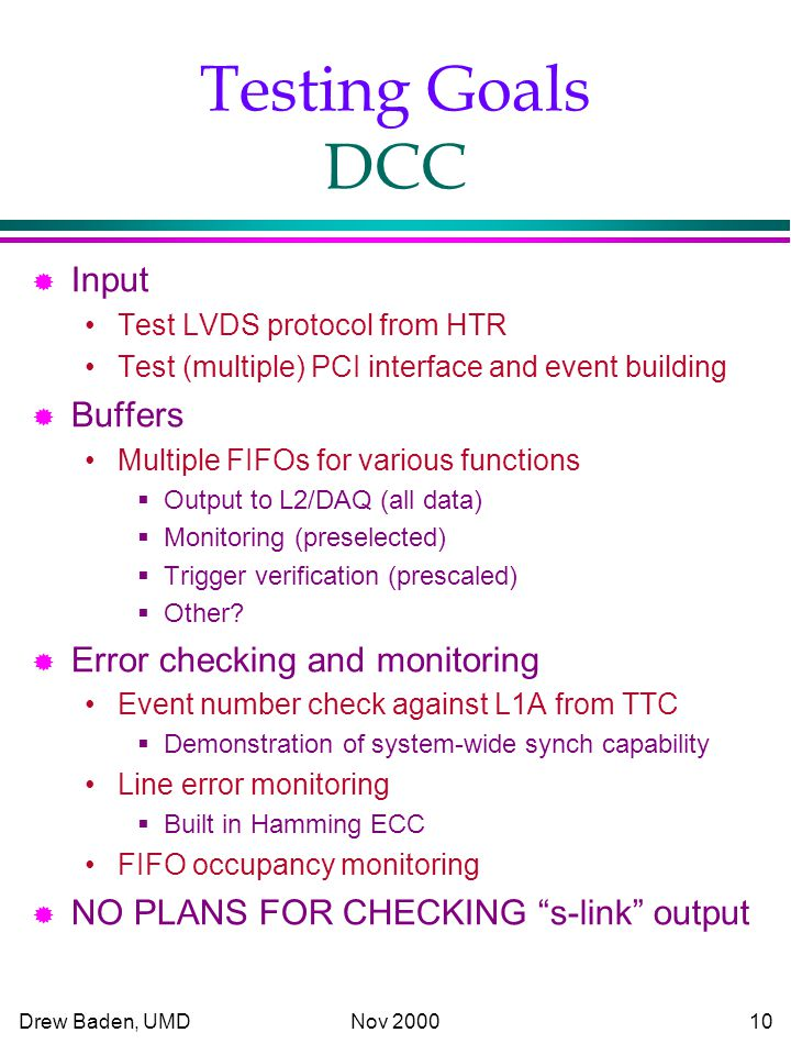 Drew Baden, UMD Nov Testing Goals DCC ® Input Test LVDS protocol from HTR Test (multiple) PCI interface and event building ® Buffers Multiple FIFOs for various functions  Output to L2/DAQ (all data)  Monitoring (preselected)  Trigger verification (prescaled)  Other.