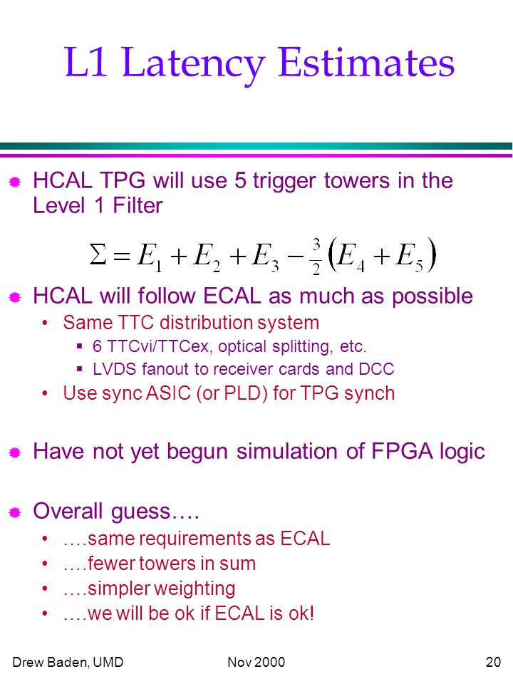 Drew Baden, UMD Nov L1 Latency Estimates ® HCAL TPG will use 5 trigger towers in the Level 1 Filter ® HCAL will follow ECAL as much as possible Same TTC distribution system  6 TTCvi/TTCex, optical splitting, etc.