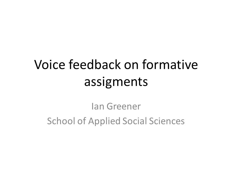 Voice feedback on formative assigments Ian Greener School of Applied Social Sciences
