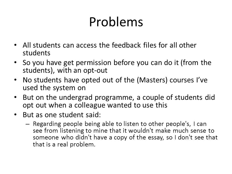 Problems All students can access the feedback files for all other students So you have get permission before you can do it (from the students), with an opt-out No students have opted out of the (Masters) courses I've used the system on But on the undergrad programme, a couple of students did opt out when a colleague wanted to use this But as one student said: – Regarding people being able to listen to other people s, I can see from listening to mine that it wouldn t make much sense to someone who didn t have a copy of the essay, so I don t see that that is a real problem.