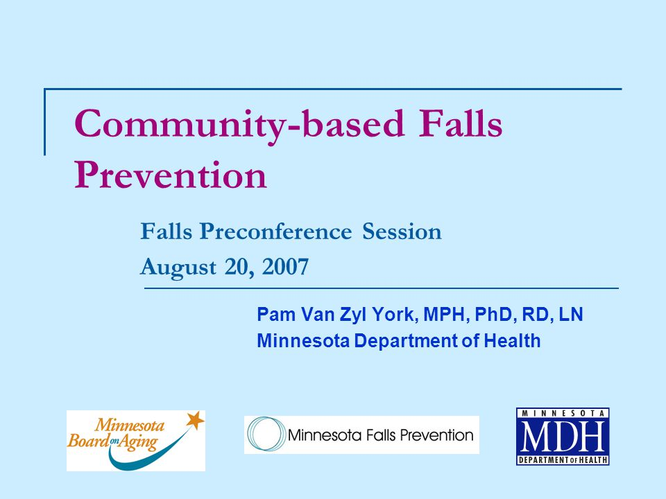 Community-based Falls Prevention Falls Preconference Session August 20, 2007 Pam Van Zyl York, MPH, PhD, RD, LN Minnesota Department of Health
