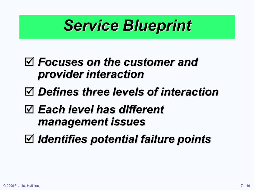© 2006 Prentice Hall, Inc.7 – 16 Service Blueprint  Focuses on the customer and provider interaction  Defines three levels of interaction  Each level has different management issues  Identifies potential failure points