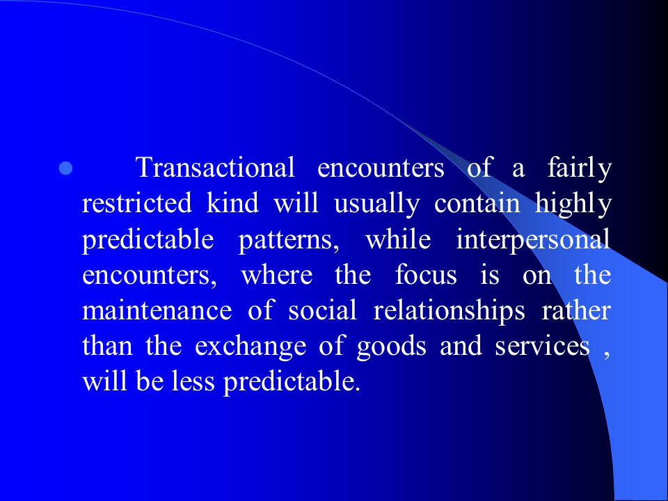 Transactional encounters of a fairly restricted kind will usually contain highly predictable patterns, while interpersonal encounters, where the focus is on the maintenance of social relationships rather than the exchange of goods and services, will be less predictable.
