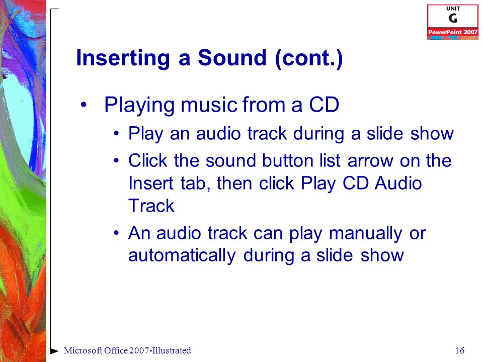 16Microsoft Office 2007-Illustrated Inserting a Sound (cont.) Playing music from a CD Play an audio track during a slide show Click the sound button list arrow on the Insert tab, then click Play CD Audio Track An audio track can play manually or automatically during a slide show