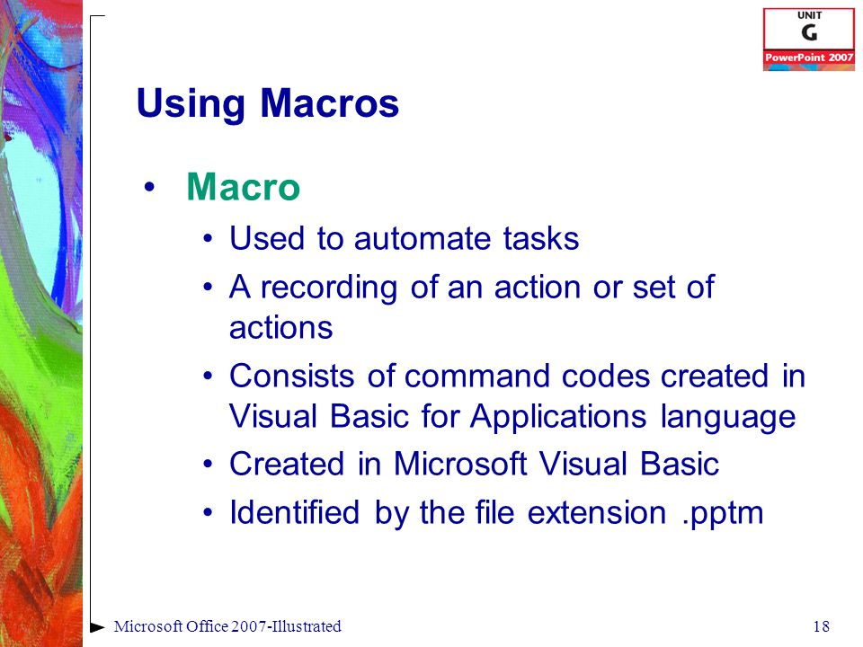 18Microsoft Office 2007-Illustrated Using Macros Macro Used to automate tasks A recording of an action or set of actions Consists of command codes created in Visual Basic for Applications language Created in Microsoft Visual Basic Identified by the file extension.pptm