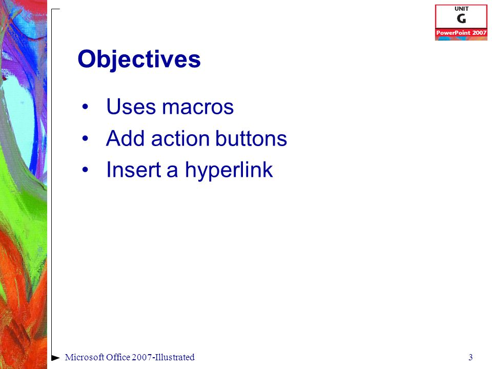 3Microsoft Office 2007-Illustrated Objectives Uses macros Add action buttons Insert a hyperlink