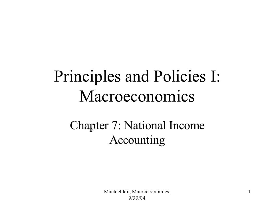 Maclachlan, Macroeconomics, 9/30/04 1 Principles and Policies I: Macroeconomics Chapter 7: National Income Accounting