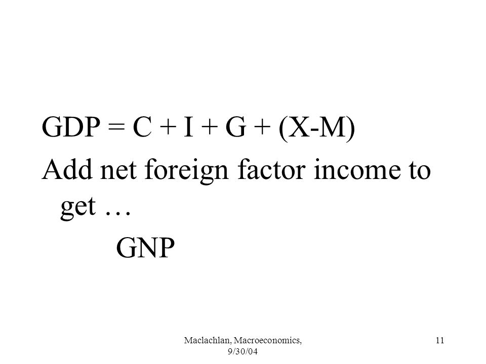 Maclachlan, Macroeconomics, 9/30/04 11 GDP = C + I + G + (X-M) Add net foreign factor income to get … GNP