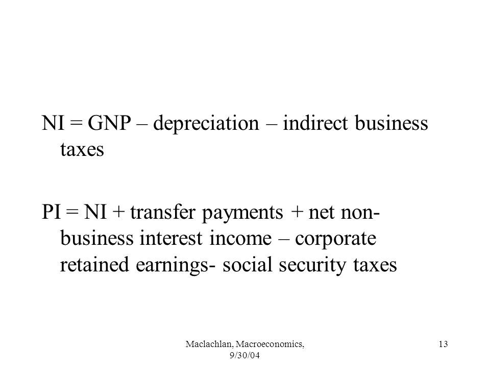 Maclachlan, Macroeconomics, 9/30/04 13 NI = GNP – depreciation – indirect business taxes PI = NI + transfer payments + net non- business interest income – corporate retained earnings- social security taxes