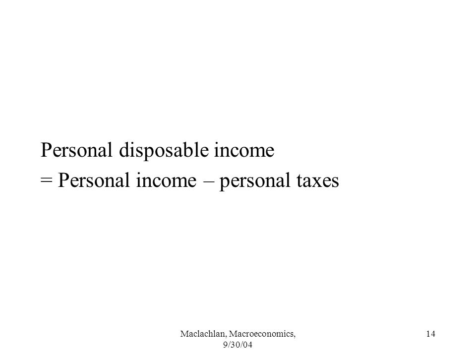 Maclachlan, Macroeconomics, 9/30/04 14 Personal disposable income = Personal income – personal taxes