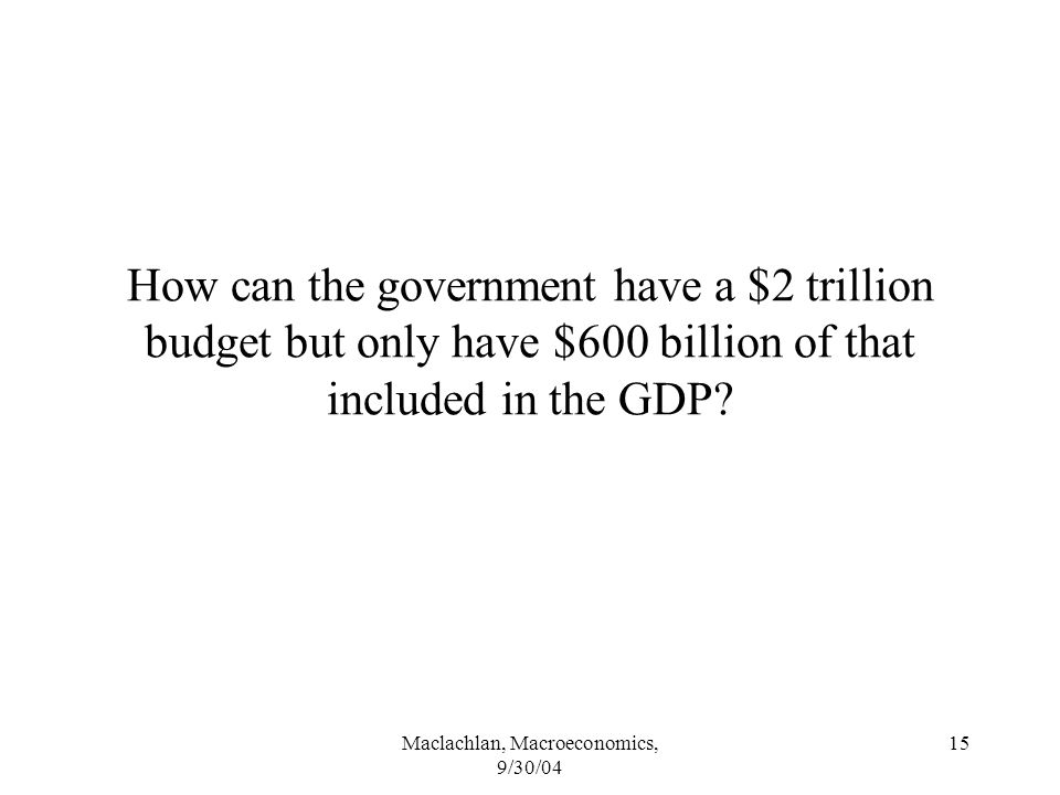 Maclachlan, Macroeconomics, 9/30/04 15 How can the government have a $2 trillion budget but only have $600 billion of that included in the GDP
