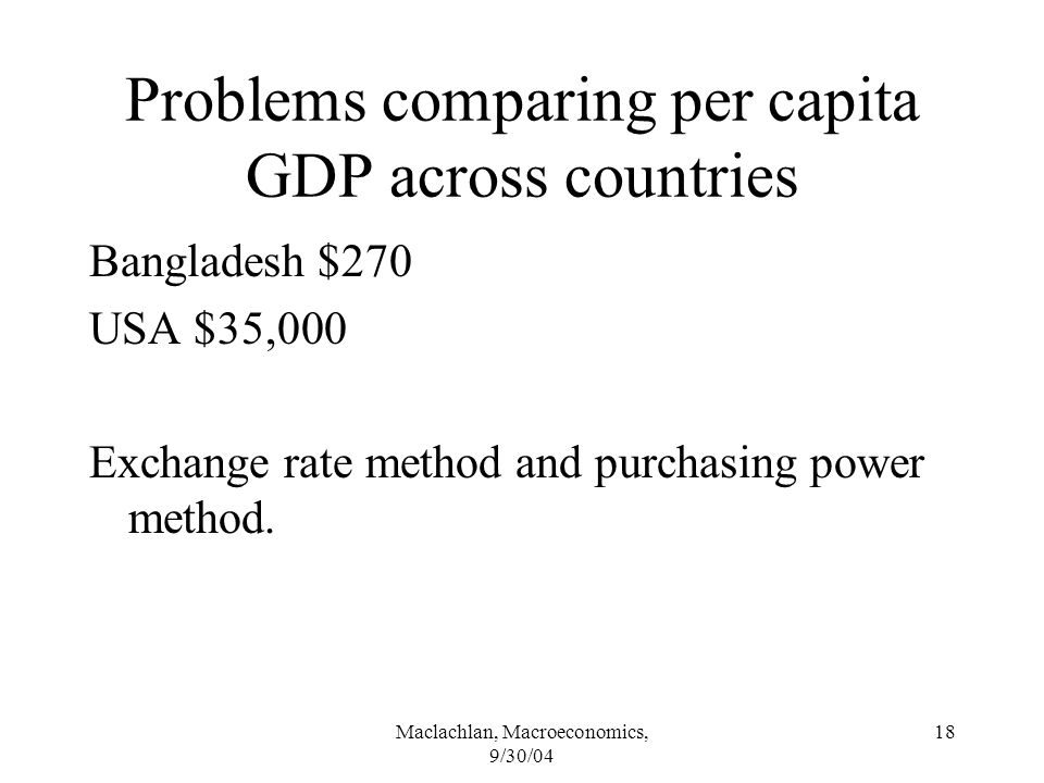Maclachlan, Macroeconomics, 9/30/04 18 Problems comparing per capita GDP across countries Bangladesh $270 USA $35,000 Exchange rate method and purchasing power method.