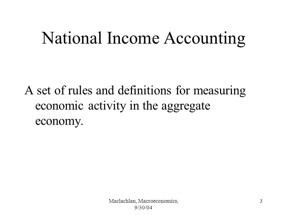 Maclachlan, Macroeconomics, 9/30/04 3 National Income Accounting A set of rules and definitions for measuring economic activity in the aggregate economy.