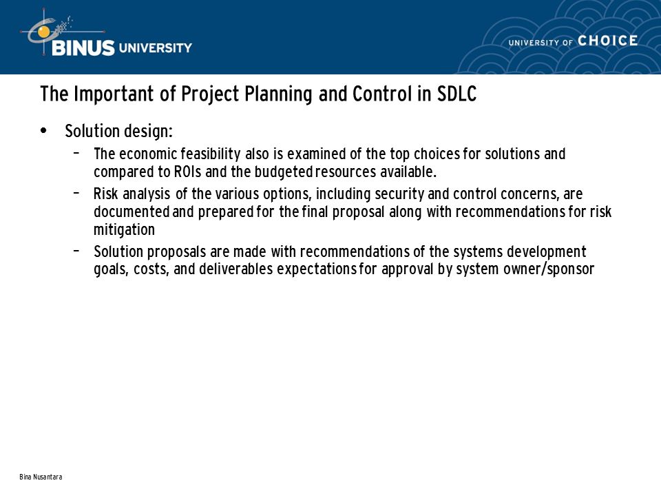 Bina Nusantara The Important of Project Planning and Control in SDLC Solution design: – The economic feasibility also is examined of the top choices for solutions and compared to ROIs and the budgeted resources available.