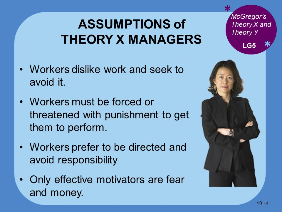 * * ASSUMPTIONS of THEORY X MANAGERS Workers dislike work and seek to avoid it.
