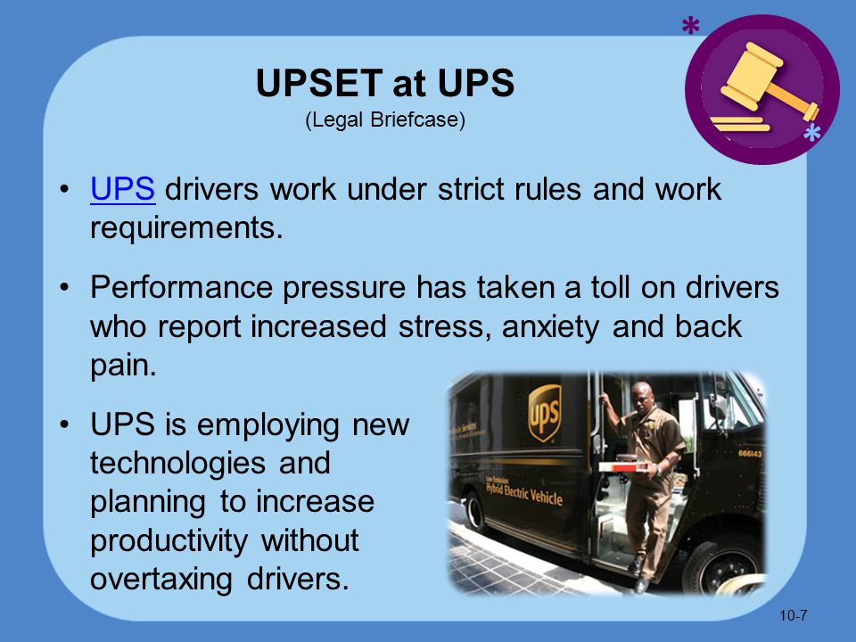 * * UPSET at UPS (Legal Briefcase) UPS drivers work under strict rules and work requirements.UPS Performance pressure has taken a toll on drivers who report increased stress, anxiety and back pain.