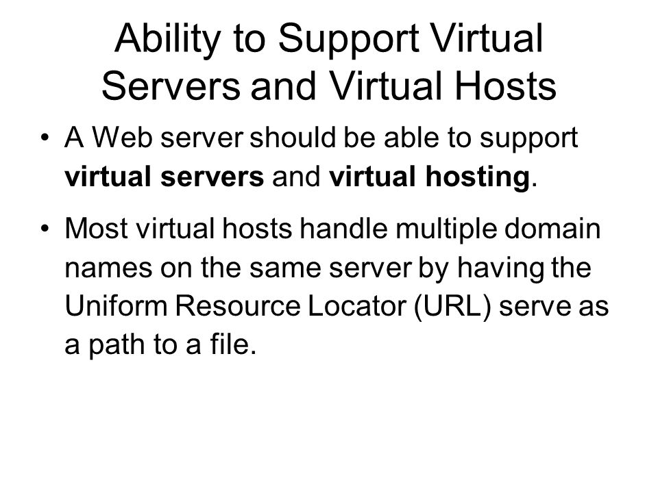 Ability to Support Virtual Servers and Virtual Hosts A Web server should be able to support virtual servers and virtual hosting.